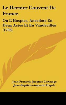 Le Dernier Couvent de France: Ou L'Hospice, Anecdote En Deux Actes Et En Vaudevilles (1796) by Jean-Francois-Jacques Corsange image