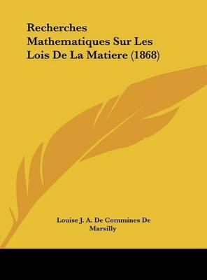 Recherches Mathematiques Sur Les Lois de La Matiere (1868) by Louise J a De Commines De Marsilly