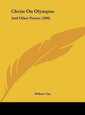 Christ on Olympus: And Other Poems (1896) by William Gay
