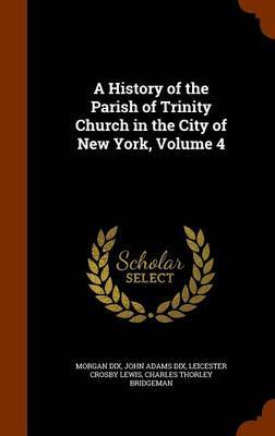 A History of the Parish of Trinity Church in the City of New York, Volume 4 by Morgan Dix