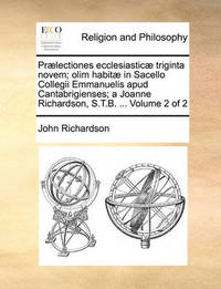 PR]Lectiones Ecclesiastic] Triginta Novem; Olim Habit] in Sacello Collegii Emmanuelis Apud Cantabrigienses; A Joanne Richardson, S.T.B. ... Volume 2 of 2 by (John) Richardson