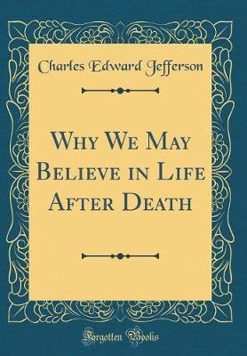 Why We May Believe in Life After Death (Classic Reprint) by Charles Edward Jefferson