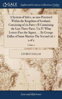 A System of Stiles, as Now Practised Within the Kingdom of Scotland, Consisting of Six Parts V II Containing the Last Three Parts, Viz IV What Letters Pass the Signet, ... by George Dallas of Saint-Martins the Second Ed, V 2 of 2; Volume 2 by George Dallas