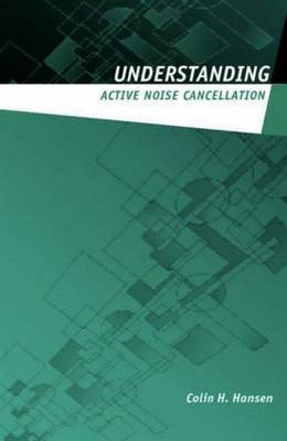 Understanding Active Noise Cancellation by Colin N. Hansen
