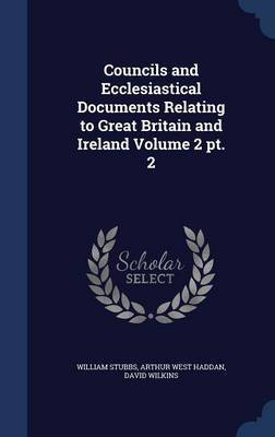 Councils and Ecclesiastical Documents Relating to Great Britain and Ireland Volume 2 PT. 2 by William Stubbs