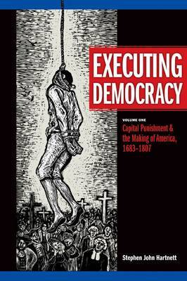 Executing Democracy: v. 1: Capital Punishment and the Making of America, 1683-1807 by Stephen John Hartnett image