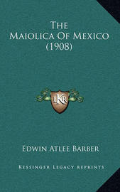 The Maiolica of Mexico (1908) by Edwin Atlee Barber