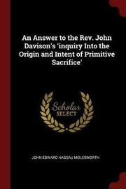 An Answer to the REV. John Davison's 'Inquiry Into the Origin and Intent of Primitive Sacrifice' by John Edward Nassau Molesworth image
