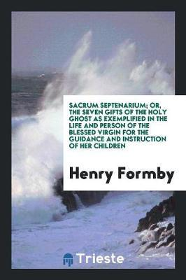 Sacrum Septenarium; Or, the Seven Gifts of the Holy Ghost as Exemplified in the Life and Person of the Blessed Virgin for the Guidance and Instruction of Her Children by Henry Formby image