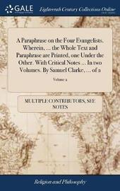 A Paraphrase on the Four Evangelists. Wherein, ... the Whole Text and Paraphrase Are Printed, One Under the Other. with Critical Notes ... in Two Volumes. by Samuel Clarke, ... of 2; Volume 2 by Multiple Contributors image