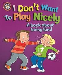 Our Emotions and Behaviour: I Don't Want to Play Nicely: A book about being kind by Sue Graves