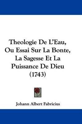 Theologie de L'Eau, Ou Essai Sur La Bonte, La Sagesse Et La Puissance de Dieu (1743) by Johann Albert Fabricius image