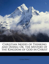 Christian Modes of Thinking and Doing: Or, the Mystery of the Kingdom of God in Christ by John Pring