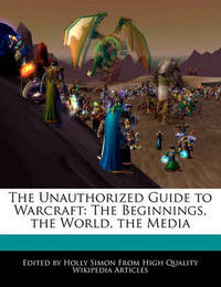 The Unauthorized Guide to Warcraft: The Beginnings, the World, the Media by Holly Simon