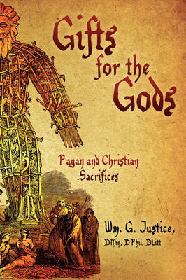 Gifts for the Gods: Pagan and Christian Sacrifices by DMin DPhil DLitt Wm. G. Justice