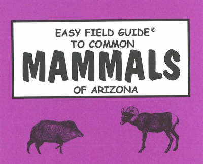 Easy Field Guide to Common Mammals of Arizona by Richard Nelson