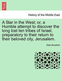 A Star in the West; Or, a Humble Attempt to Discover the Long Lost Ten Tribes of Israel, Preparatory to Their Return to Their Beloved City, Jerusalem. by Elias Boudinot