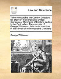 To the Honourable the Court of Directors for Affairs of the Honourable United Company of Merchants of England Trading to the East Indies. the Memorial of George Williamson, Late Senior Merchant in the Service of the Honourable Company by George Williamson
