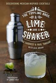 Tippling Bros. A Lime and a Shaker: Discovering Mexican-Inspired Cocktails by ,Tanguay,,Akkam Carducci