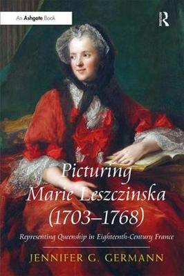 Picturing Marie Leszczinska (1703-1768) by Jennifer G. Germann
