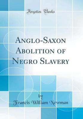 Anglo-Saxon Abolition of Negro Slavery (Classic Reprint) by Francis William Newman image