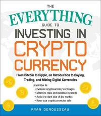 The Everything Guide to Investing in Cryptocurrency by Ryan Derousseau