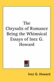 The Chrysalis of Romance Being the Whimsical Essays of Inez G. Howard by Inez G. Howard image
