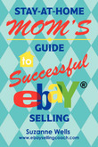 Stay-At-Home Mom's Guide to Successful Ebay Selling by Suzanne Wells