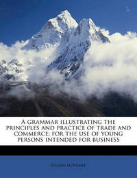 A Grammar Illustrating the Principles and Practice of Trade and Commerce; For the Use of Young Persons Intended for Business by Thomas Mortimer