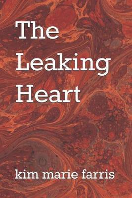 The Leaking Heart by Kim Marie Farris
