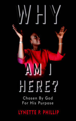 Why Am I Here?: Chosen by God for His Purpose by Lynette P. Phillip image