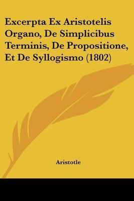 Excerpta Ex Aristotelis Organo, de Simplicibus Terminis, de Propositione, Et de Syllogismo (1802) by * Aristotle