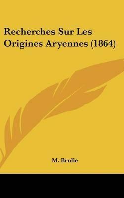 Recherches Sur Les Origines Aryennes (1864) by M Brulle