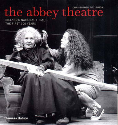 The Abbey Theatre: Ireland's National Theatre - The First 100 Years by Christopher Fitz-Simon