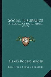 Social Insurance Social Insurance: A Program of Social Reform (1910) a Program of Social Reform (1910) by Henry Rogers Seager
