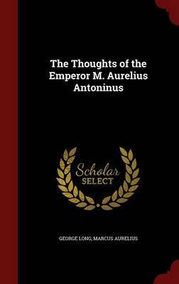 The Thoughts of the Emperor M. Aurelius Antoninus by George Long