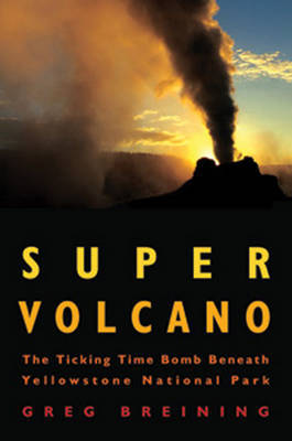 Super Volcano: The Ticking Time Bomb Beneath Yellowstone National Park by Greg Breining