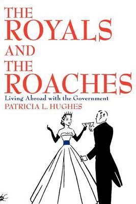 The Royals and the Roaches: Living Abroad with the Government by Patricia L. Hughes