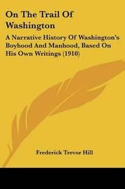 On the Trail of Washington: A Narrative History of Washington's Boyhood and Manhood, Based on His Own Writings (1910) by Frederick Trevor Hill