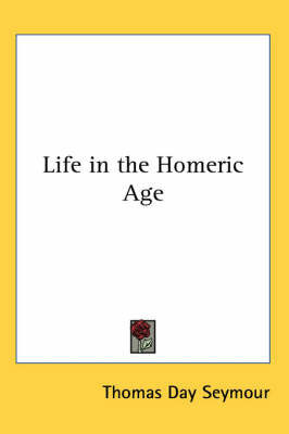 Life in the Homeric Age by Thomas Day Seymour