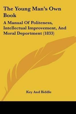 The Young Man's Own Book: A Manual Of Politeness, Intellectual Improvement, And Moral Deportment (1833) by Key and Biddle