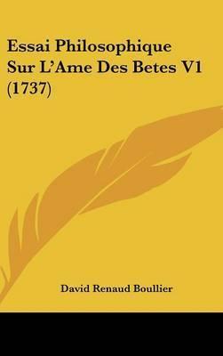 Essai Philosophique Sur L'Ame Des Betes V1 (1737) by David Renaud Boullier