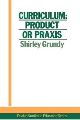 Curriculum: Product Or Praxis? by Shirley Grundy University of New England, USA.