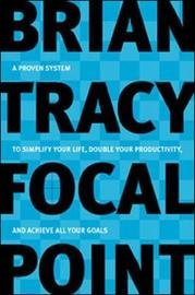 Focal Point - A Proven System to Simplify Your Life, Double Your Productivity, and Achieve All Your Goals by Brian Tracy