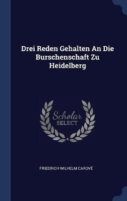 Drei Reden Gehalten an Die Burschenschaft Zu Heidelberg by Friedrich Wilhelm Carove image