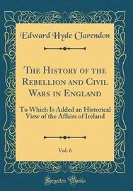 The History of the Rebellion and Civil Wars in England, Vol. 6 by Edward Hyde Clarendon
