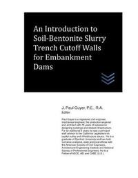 An Introduction to Soil-Bentonite Slurry Trench Cutoff Walls for Embankment Dams by J Paul Guyer
