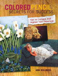 Colored Pencil Secrets for Success: How to Critique and Improve Your Paintings by Ann Kullberg image