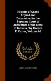 Reports of Cases Argued and Determined in the Supreme Court of Judicature of the State of Indiana / By Horace E. Carter, Volume 66 by Albert Gallatin Porter image
