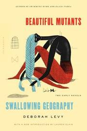 Beautiful Mutants and Swallowing Geography by Deborah Levy